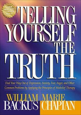 Telling Yourself the Truth: Find Your Way Out of Depression, Anxiety, Fear, Anger, and Other Common Problems by Applying the Principles of Misbelief T