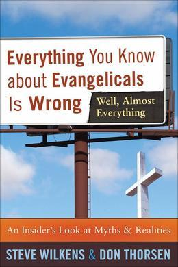 Everything You Know about Evangelicals Is Wrong (Well, Almost Everything): An Insider's Look at Myths and Realities