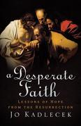 Desperate Faith, A: Lessons of Hope from the Resurrection