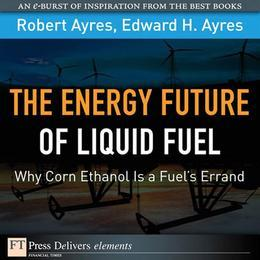 Energy Future of Liquid Fuel, The: Why Corn Ethanol Is a Fuel's Errand