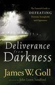 Deliverance from Darkness: The Essential Guide to Defeating Demonic Strongholds and Oppression
