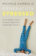 Generation Stressed: Play-Based Tools to Help Your Child Overcome Anxiety