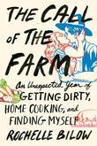 The Call of the Farm: An Unexpected Year of Getting Dirty, Home Cooking, and Finding Myself