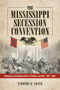 The Mississippi Secession Convention: Delegates and Deliberations in Politics and War, 1861-1865