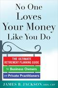 No One Loves Your Money Like You Do: The Ultimate Retirement Planning Guide for Busy Professionals and Business Owners