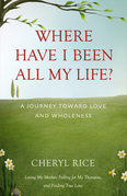 Where Have I Been All My Life?: A Journey Toward Love and Wholeness