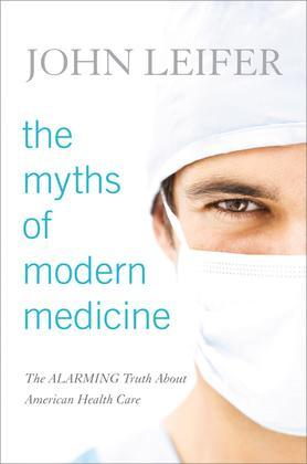 The Myths of Modern Medicine: The Alarming Truth about American Health Care