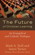 Future of Christian Learning, The: An Evangelical and Catholic Dialogue