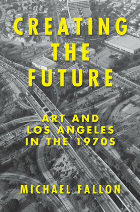 Creating the Future: Art and Los Angeles in the 1970s