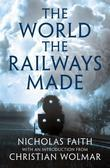 The World the Railways Made: Wolmar''s Railway Library: Wolmar''s Railway Library