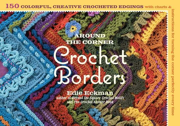 Around the Corner Crochet Borders: 150 Colorful, Creative Crocheted Edgings with Charts and Instructions for Turning the Corner Perfectly Every Time
