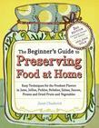 The Beginner's Guide to Preserving Food at Home: Easy Techniques for the Freshest Flavors in Jams, Jellies, Pickles, Relishes, Salsas, Sauces, and Fro