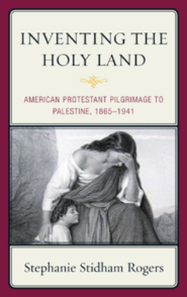 Inventing the Holy Land: American Protestant Pilgrimage to Palestine, 1865-1941