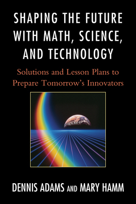 Shaping the Future with Math, Science, and Technology: Solutions and Lesson Plans to Prepare TomorrowOs Innovators