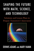 Shaping the Future with Math, Science, and Technology: Solutions and Lesson Plans to Prepare Tomorrows Innovators