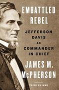 Embattled Rebel: Jefferson Davis as Commander in Chief