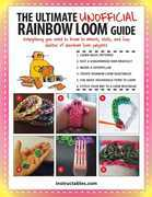 The Ultimate Unofficial Rainbow Loom® Guide: Everything You Need to Know to Weave, Stitch, and Loop Your Way Through Dozens of Rainbow Loom Projects