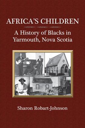 Sharon Robart-Johnson - Africa's Children: A History of Blacks in Yarmouth, Nova Scotia
