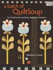 A Batch of QuiltSoup: Fun Patchwork and Easy Appliqué Patterns