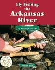 Fly Fishing the Arkansas River: An Excerpt from Fly Fishing Colorado