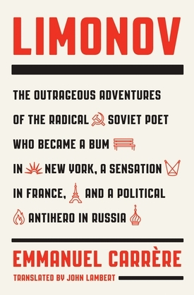 Limonov: The Outrageous Adventures of the Radical Soviet Poet Who Became a Bum in New York, a Sensation in France, and a Political Antihero in Russia