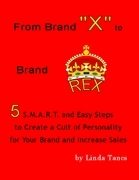 """From Brand """"X"""" to Brand Rex: 5 S.M.A.R.T. and Easy Steps to Create a Cult of Personality for Your Brand and Increase Sales"""