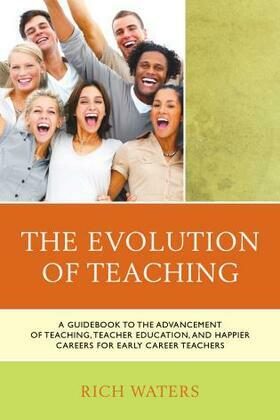 The Evolution of Teaching: A Guidebook to the Advancement of Teaching, Teacher Education, and Happier Careers for Early Career Teachers
