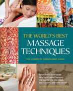 The World's Best Massage Techniques The Complete Illustrated Guide: Innovative Bodywork Practices From Around the Globe for Pleasure, Relaxation, and