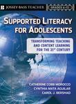 Supported Literacyfor Adolescents: Transforming Teaching and Content Learning for the 21st Century