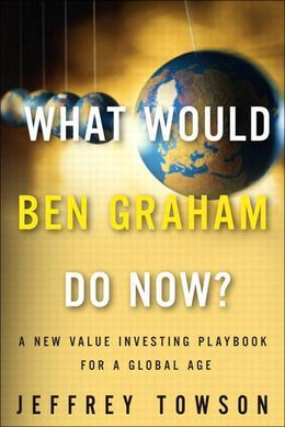 What Would Ben Graham Do Now?: A New Value Investing Playbook for a Global Age