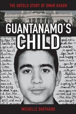 Guantanamo's Child: The Untold Story of Omar Khadr