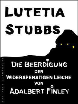 Lutetia Stubbs: Die Beerdigung der widerspenstigen Leiche von Adalbert Finley