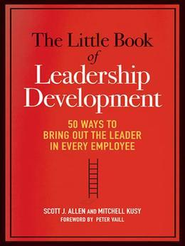 The Little Book of Leadership Development: 50 Ways to Bring Out the Leader in Every Employee