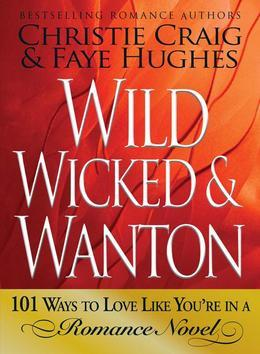 Wild, Wicked & Wanton: 101 Ways to Love Like You're in a Romance Novel