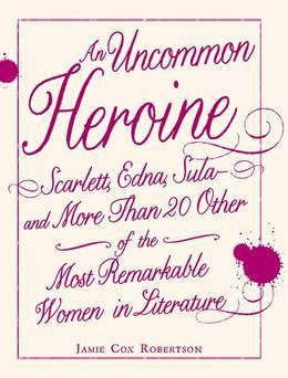 An Uncommon Heroine: Scarlett, Edna, Sula--And More Than 20 Other of the Most Remarkable Women in Literature