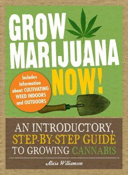 Grow Marijuana Now!: An Introductory, Step-by-Step Guide to Growing Cannabis