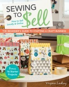 Sewing to Sell-The Beginner's Guide to Starting a Craft Business: Bonus-16 Starter Projects • How to Sell Locally & Online