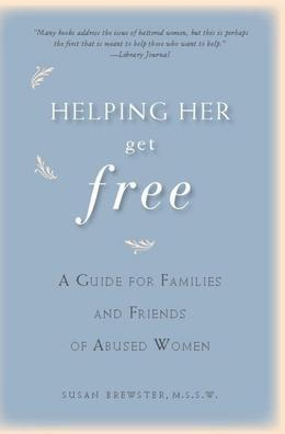 Helping Her Get Free: A Guide for Families and Friends of Abused Women
