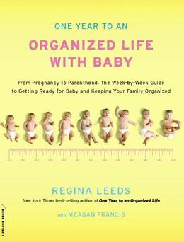 One Year to an Organized Life with Baby: From Pregnancy to Parenthood, the Week-by-Week Guide to Getting Ready for Baby and Keeping Your Fami