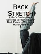 Back Stretch - A Man's Guide of Back Stretches to Prevent Lower Back Pain and Maintain a Healthy Spine