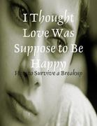 I Thought Love Was Suppose to Be Happy - How to Survive a Breakup