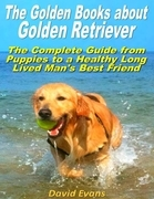 The Golden Books About Golden Retriever: The Complete Guide from Puppies to a Healthy Long Lived Men's Best Friend