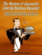 The Mystery of Successful Catering Business Revealed: Step by Step Guide to Start a Successful Catering Business
