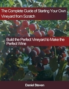 The Complete Guide of Starting Your Own Vineyard from Scratch: Build the Perfect Vineyard to Make the Perfect Wine
