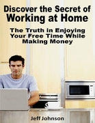 Discover the Secret of Working At Home: The Truth In Enjoying Your Free Time While Making Money