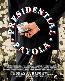Presidential Payola: The True Stories of Monetary Scandals in the Oval Office that Robbed Taxpayers to Grease Palms, Stuff Pockets, and Pay for Undue