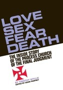 Love, Sex, Fear, Death: The Inside Story of The Process Church of the Final Judgment