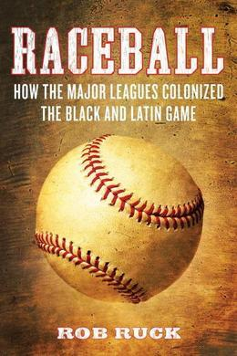 Raceball: How the Major Leagues Colonized the Black and Latin Game