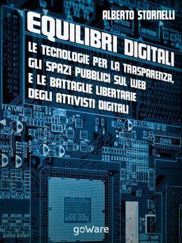 Equilibri digitali. Le tecnologie per la trasparenza, gli spazi pubblici sul web e le battaglie libertarie degli attivisti digitali