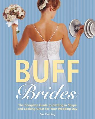 Buff Brides: The Complete Guide to Getting in Shape and Looking Great for Your Wedding Day